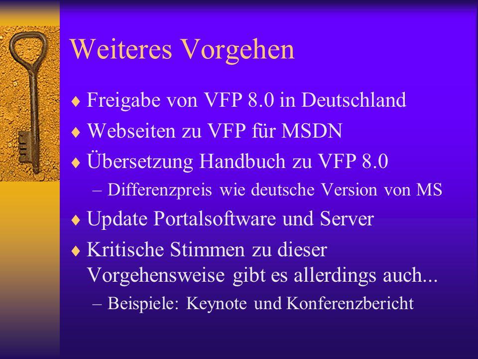 Weiteres Vorgehen Freigabe von VFP 8.0 in Deutschland Webseiten zu VFP für MSDN Übersetzung Handbuch zu VFP 8.0 –Differenzpreis wie deutsche Version von MS Update Portalsoftware und Server Kritische Stimmen zu dieser Vorgehensweise gibt es allerdings auch...