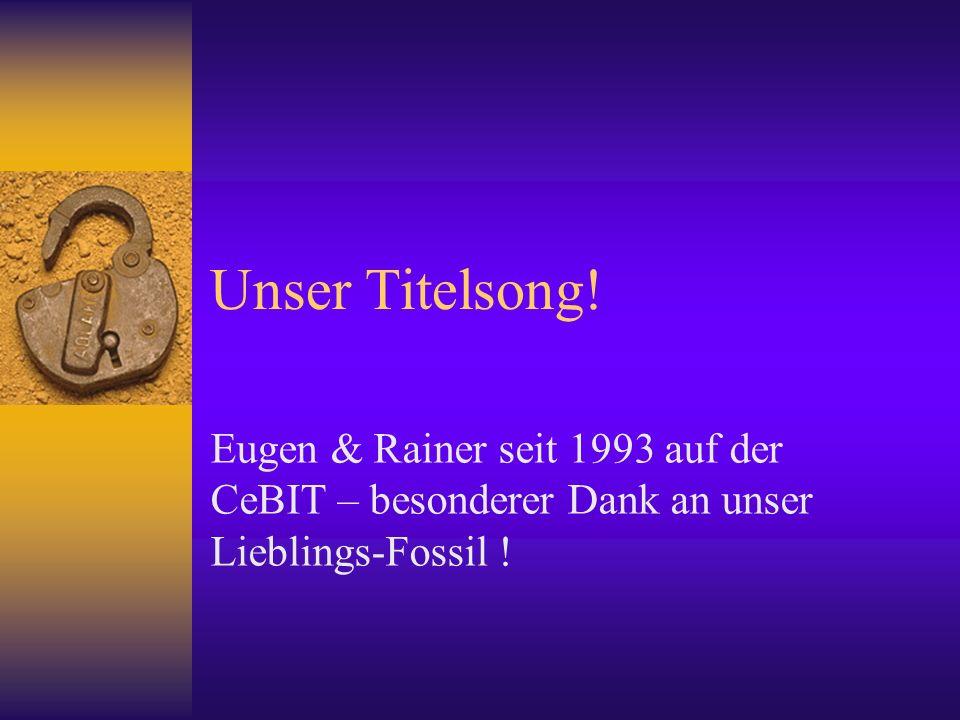 Unser Titelsong! Eugen & Rainer seit 1993 auf der CeBIT – besonderer Dank an unser Lieblings-Fossil !