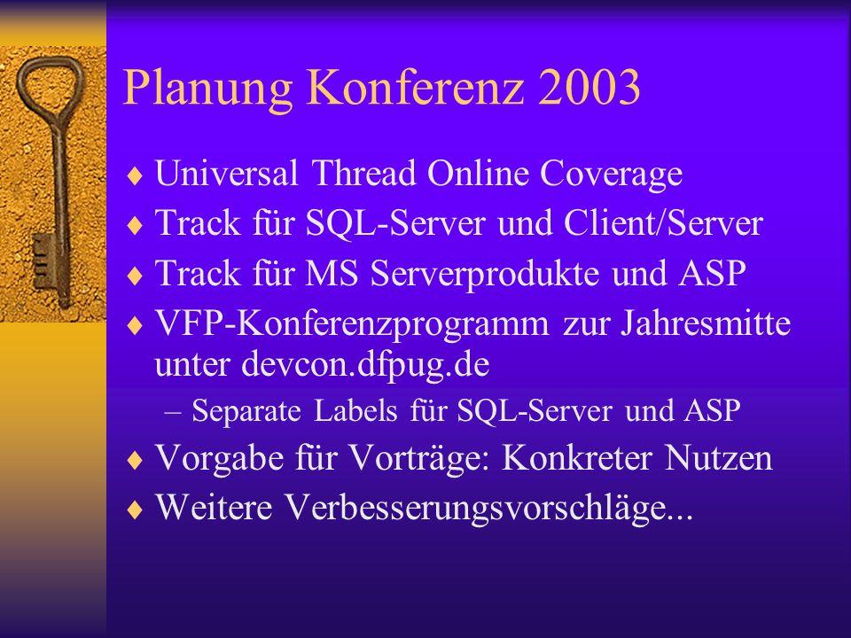 Planung Konferenz 2003 Universal Thread Online Coverage Track für SQL-Server und Client/Server Track für MS Serverprodukte und ASP VFP-Konferenzprogramm zur Jahresmitte unter devcon.dfpug.de –Separate Labels für SQL-Server und ASP Vorgabe für Vorträge: Konkreter Nutzen Weitere Verbesserungsvorschläge...