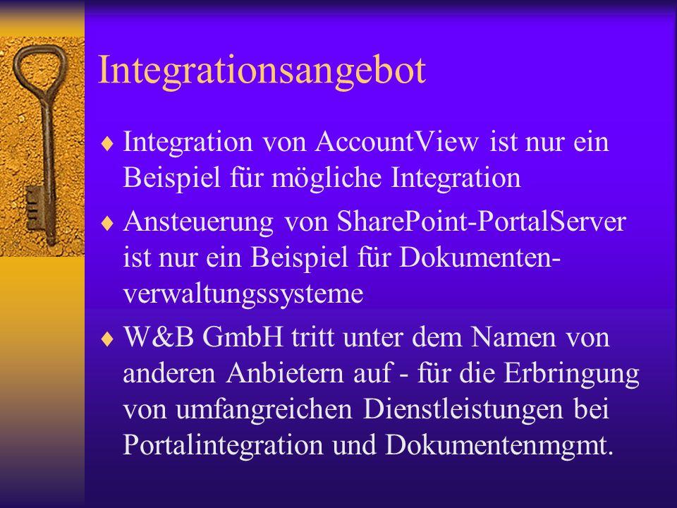 Integrationsangebot Integration von AccountView ist nur ein Beispiel für mögliche Integration Ansteuerung von SharePoint-PortalServer ist nur ein Beispiel für Dokumenten- verwaltungssysteme W&B GmbH tritt unter dem Namen von anderen Anbietern auf - für die Erbringung von umfangreichen Dienstleistungen bei Portalintegration und Dokumentenmgmt.