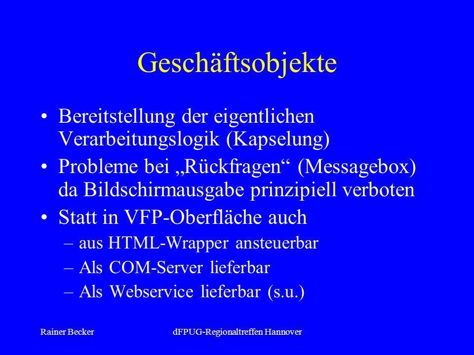 Rainer BeckerdFPUG-Regionaltreffen Hannover Geschäftsobjekte Bereitstellung der eigentlichen Verarbeitungslogik (Kapselung) Probleme bei Rückfragen (Messagebox) da Bildschirmausgabe prinzipiell verboten Statt in VFP-Oberfläche auch –aus HTML-Wrapper ansteuerbar –Als COM-Server lieferbar –Als Webservice lieferbar (s.u.)