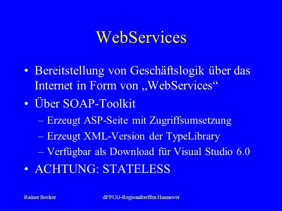 Rainer BeckerdFPUG-Regionaltreffen Hannover WebServices Bereitstellung von Geschäftslogik über das Internet in Form von WebServices Über SOAP-Toolkit –Erzeugt ASP-Seite mit Zugriffsumsetzung –Erzeugt XML-Version der TypeLibrary –Verfügbar als Download für Visual Studio 6.0 ACHTUNG: STATELESS