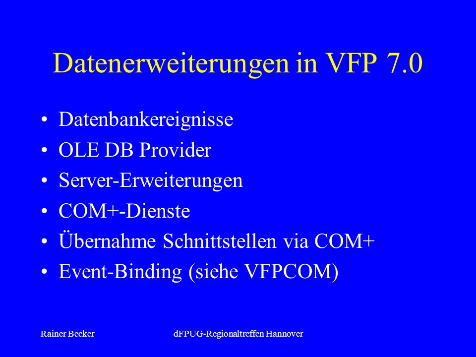 Rainer BeckerdFPUG-Regionaltreffen Hannover Datenerweiterungen in VFP 7.0 Datenbankereignisse OLE DB Provider Server-Erweiterungen COM+-Dienste Übernahme Schnittstellen via COM+ Event-Binding (siehe VFPCOM)