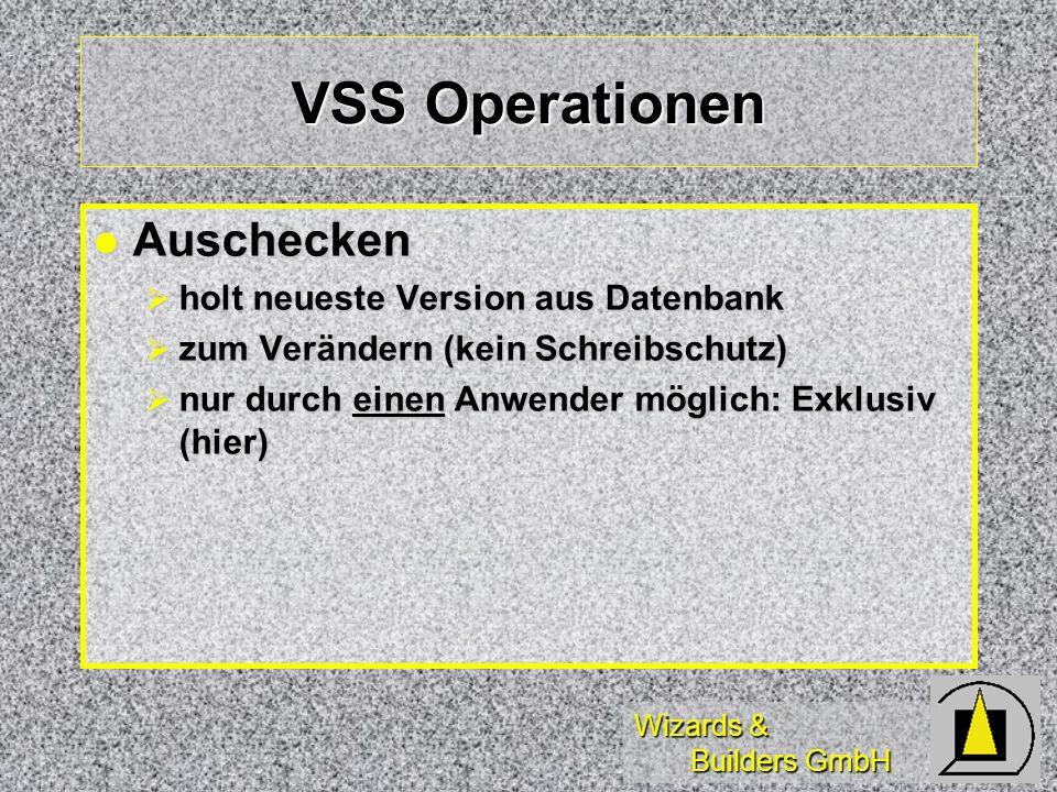 Wizards & Builders GmbH VSS Operationen Auschecken Auschecken holt neueste Version aus Datenbank holt neueste Version aus Datenbank zum Verändern (kein Schreibschutz) zum Verändern (kein Schreibschutz) nur durch einen Anwender möglich: Exklusiv (hier) nur durch einen Anwender möglich: Exklusiv (hier)