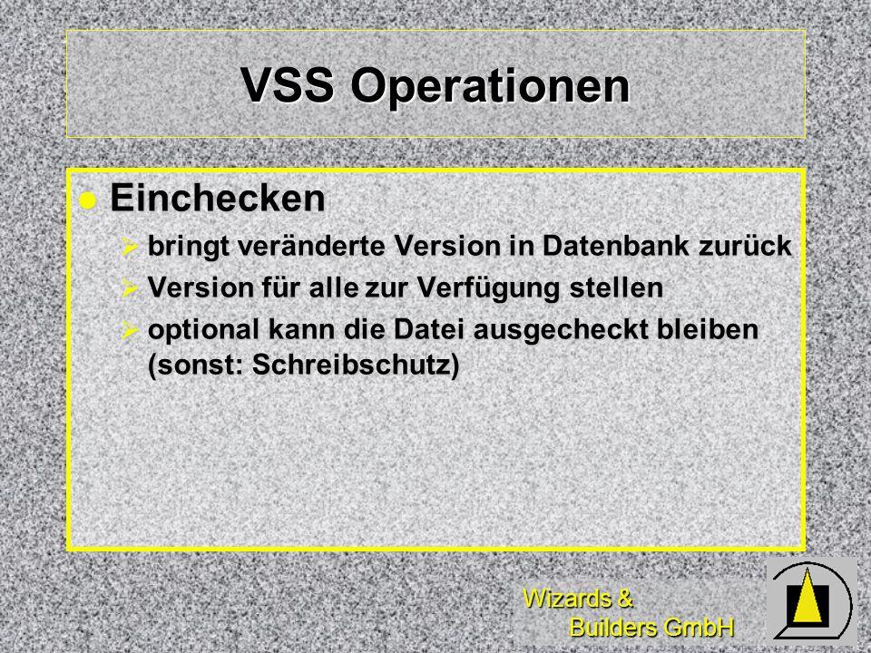 Wizards & Builders GmbH VSS Operationen Einchecken Einchecken bringt veränderte Version in Datenbank zurück bringt veränderte Version in Datenbank zurück Version für alle zur Verfügung stellen Version für alle zur Verfügung stellen optional kann die Datei ausgecheckt bleiben (sonst: Schreibschutz) optional kann die Datei ausgecheckt bleiben (sonst: Schreibschutz)