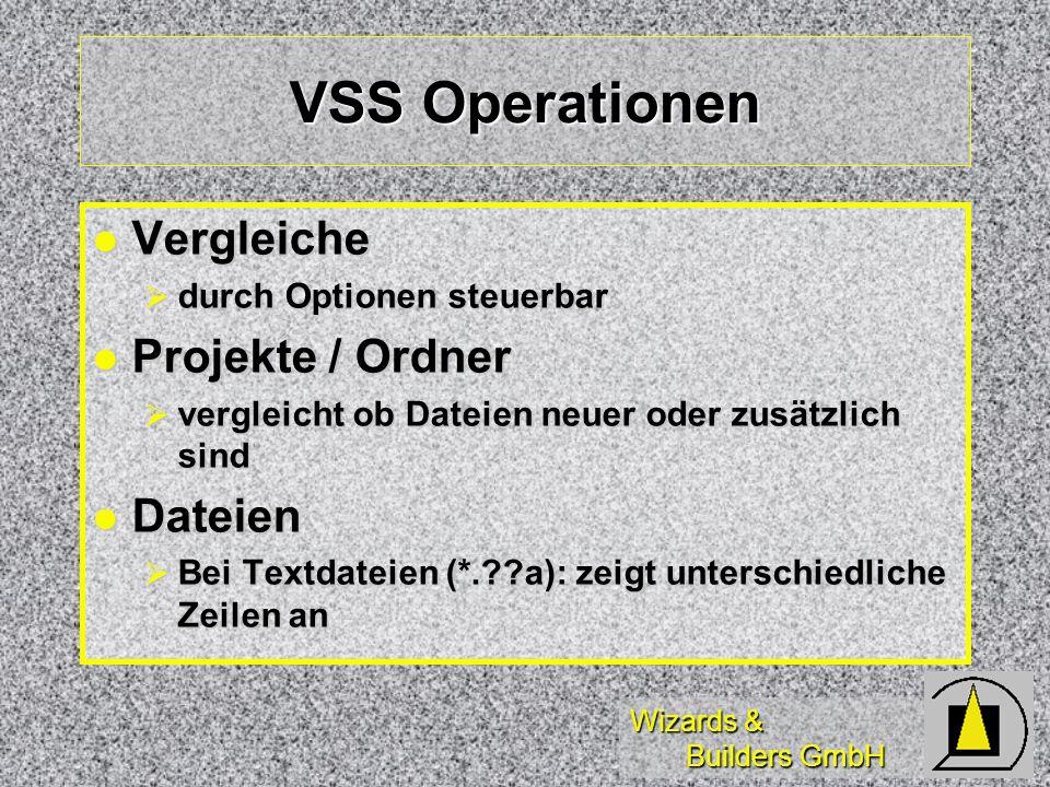 Wizards & Builders GmbH VSS Operationen Vergleiche Vergleiche durch Optionen steuerbar durch Optionen steuerbar Projekte / Ordner Projekte / Ordner vergleicht ob Dateien neuer oder zusätzlich sind vergleicht ob Dateien neuer oder zusätzlich sind Dateien Dateien Bei Textdateien (*. a): zeigt unterschiedliche Zeilen an Bei Textdateien (*. a): zeigt unterschiedliche Zeilen an