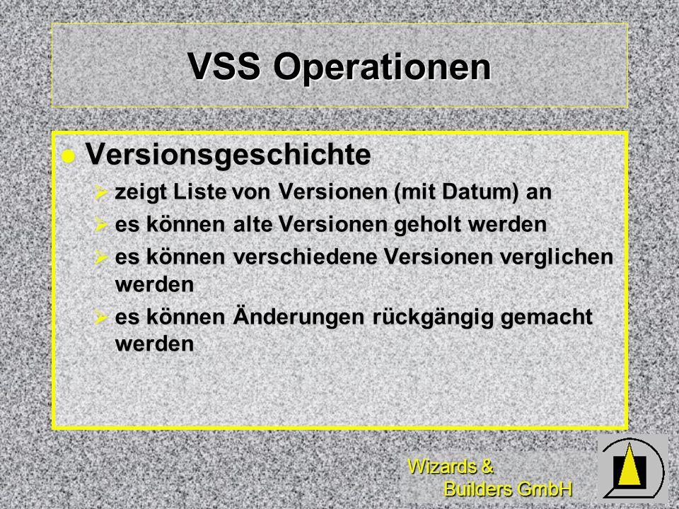 Wizards & Builders GmbH VSS Operationen Versionsgeschichte Versionsgeschichte zeigt Liste von Versionen (mit Datum) an zeigt Liste von Versionen (mit Datum) an es können alte Versionen geholt werden es können alte Versionen geholt werden es können verschiedene Versionen verglichen werden es können verschiedene Versionen verglichen werden es können Änderungen rückgängig gemacht werden es können Änderungen rückgängig gemacht werden