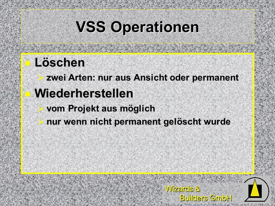 Wizards & Builders GmbH VSS Operationen Löschen Löschen zwei Arten: nur aus Ansicht oder permanent zwei Arten: nur aus Ansicht oder permanent Wiederherstellen Wiederherstellen vom Projekt aus möglich vom Projekt aus möglich nur wenn nicht permanent gelöscht wurde nur wenn nicht permanent gelöscht wurde