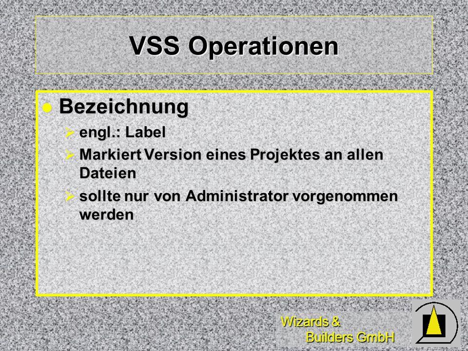 Wizards & Builders GmbH VSS Operationen Bezeichnung Bezeichnung engl.: Label engl.: Label Markiert Version eines Projektes an allen Dateien Markiert Version eines Projektes an allen Dateien sollte nur von Administrator vorgenommen werden sollte nur von Administrator vorgenommen werden