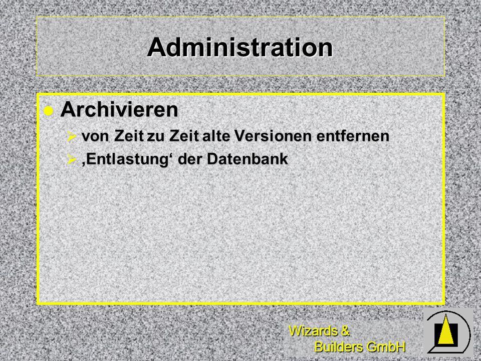 Wizards & Builders GmbH Administration Archivieren Archivieren von Zeit zu Zeit alte Versionen entfernen von Zeit zu Zeit alte Versionen entfernen Entlastung der Datenbank Entlastung der Datenbank