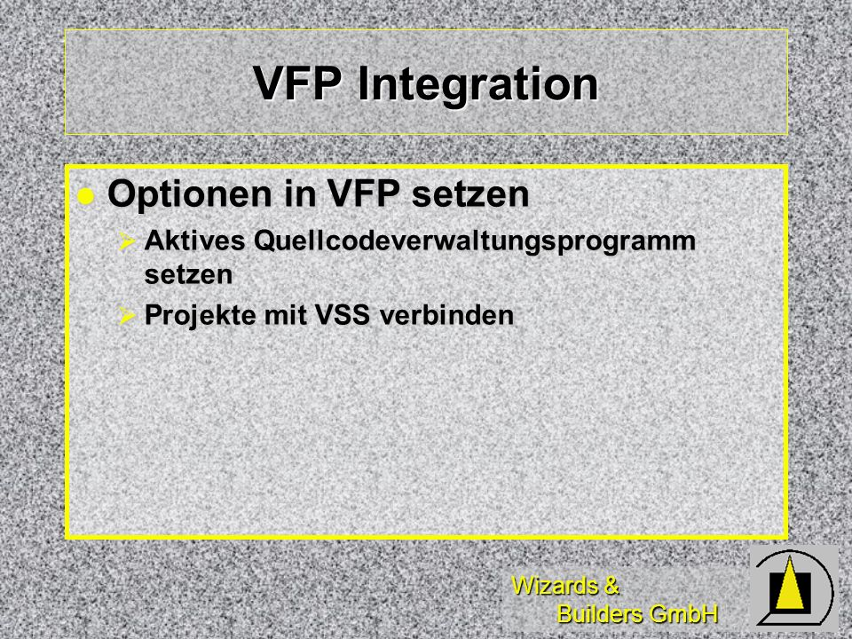 Wizards & Builders GmbH VFP Integration Optionen in VFP setzen Optionen in VFP setzen Aktives Quellcodeverwaltungsprogramm setzen Aktives Quellcodeverwaltungsprogramm setzen Projekte mit VSS verbinden Projekte mit VSS verbinden