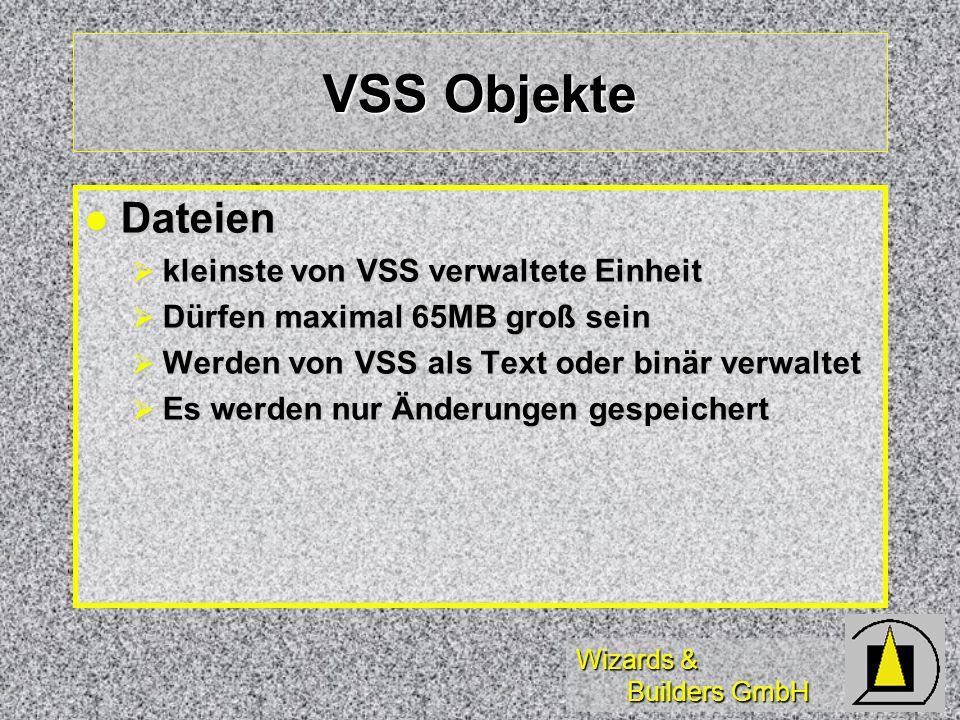 Wizards & Builders GmbH VSS Objekte Dateien Dateien kleinste von VSS verwaltete Einheit kleinste von VSS verwaltete Einheit Dürfen maximal 65MB groß sein Dürfen maximal 65MB groß sein Werden von VSS als Text oder binär verwaltet Werden von VSS als Text oder binär verwaltet Es werden nur Änderungen gespeichert Es werden nur Änderungen gespeichert