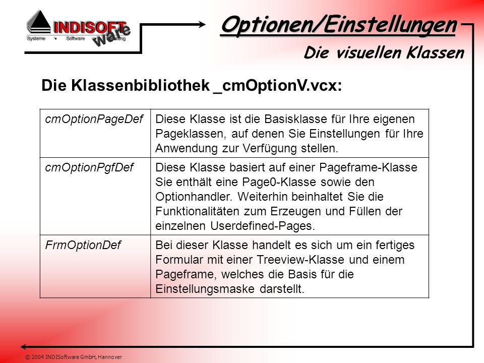 Optionen/Einstellungen © 2004 INDISoftware GmbH, Hannover Die visuellen Klassen Die Klassenbibliothek _cmOptionV.vcx: cmOptionPageDefDiese Klasse ist die Basisklasse für Ihre eigenen Pageklassen, auf denen Sie Einstellungen für Ihre Anwendung zur Verfügung stellen.