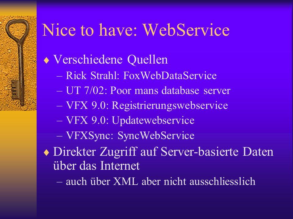 Nice to have: WebService Verschiedene Quellen –Rick Strahl: FoxWebDataService –UT 7/02: Poor mans database server –VFX 9.0: Registrierungswebservice –VFX 9.0: Updatewebservice –VFXSync: SyncWebService Direkter Zugriff auf Server-basierte Daten über das Internet –auch über XML aber nicht ausschliesslich