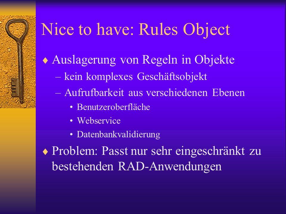 Nice to have: Rules Object Auslagerung von Regeln in Objekte –kein komplexes Geschäftsobjekt –Aufrufbarkeit aus verschiedenen Ebenen Benutzeroberfläche Webservice Datenbankvalidierung Problem: Passt nur sehr eingeschränkt zu bestehenden RAD-Anwendungen