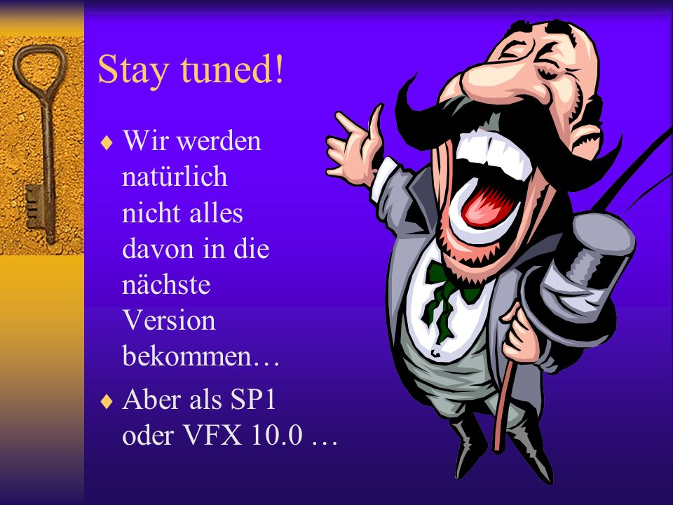 Stay tuned! Wir werden natürlich nicht alles davon in die nächste Version bekommen… Aber als SP1 oder VFX 10.0 …