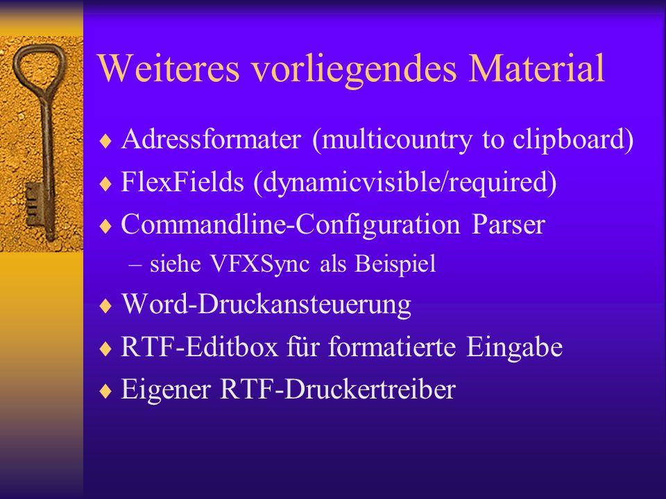 Weiteres vorliegendes Material Adressformater (multicountry to clipboard) FlexFields (dynamicvisible/required) Commandline-Configuration Parser –siehe VFXSync als Beispiel Word-Druckansteuerung RTF-Editbox für formatierte Eingabe Eigener RTF-Druckertreiber