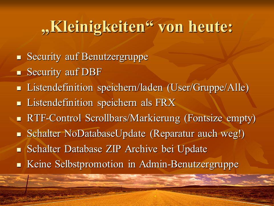 Kleinigkeiten von heute: Security auf Benutzergruppe Security auf Benutzergruppe Security auf DBF Security auf DBF Listendefinition speichern/laden (User/Gruppe/Alle) Listendefinition speichern/laden (User/Gruppe/Alle) Listendefinition speichern als FRX Listendefinition speichern als FRX RTF-Control Scrollbars/Markierung (Fontsize empty) RTF-Control Scrollbars/Markierung (Fontsize empty) Schalter NoDatabaseUpdate (Reparatur auch weg!) Schalter NoDatabaseUpdate (Reparatur auch weg!) Schalter Database ZIP Archive bei Update Schalter Database ZIP Archive bei Update Keine Selbstpromotion in Admin-Benutzergruppe Keine Selbstpromotion in Admin-Benutzergruppe