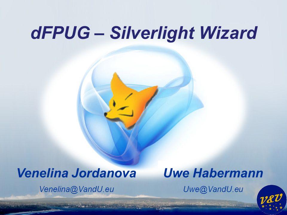 Uwe Habermann Uwe@VandU.eu Venelina Jordanova Venelina@VandU.eu dFPUG – Silverlight Wizard