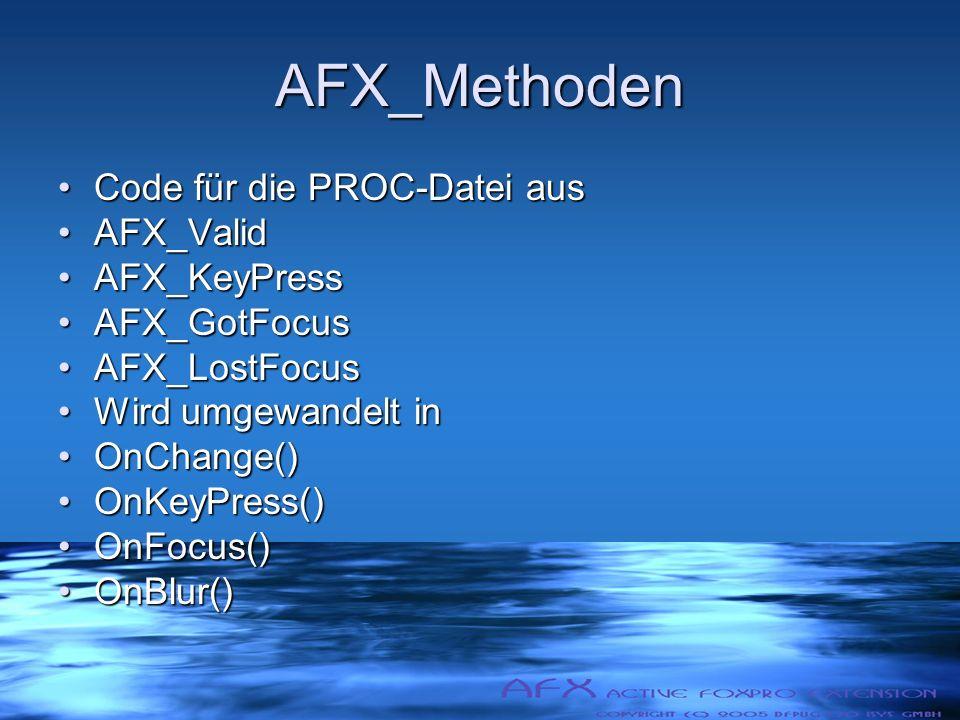 AFX_Methoden Code für die PROC-Datei ausCode für die PROC-Datei aus AFX_ValidAFX_Valid AFX_KeyPressAFX_KeyPress AFX_GotFocusAFX_GotFocus AFX_LostFocusAFX_LostFocus Wird umgewandelt inWird umgewandelt in OnChange()OnChange() OnKeyPress()OnKeyPress() OnFocus()OnFocus() OnBlur()OnBlur()