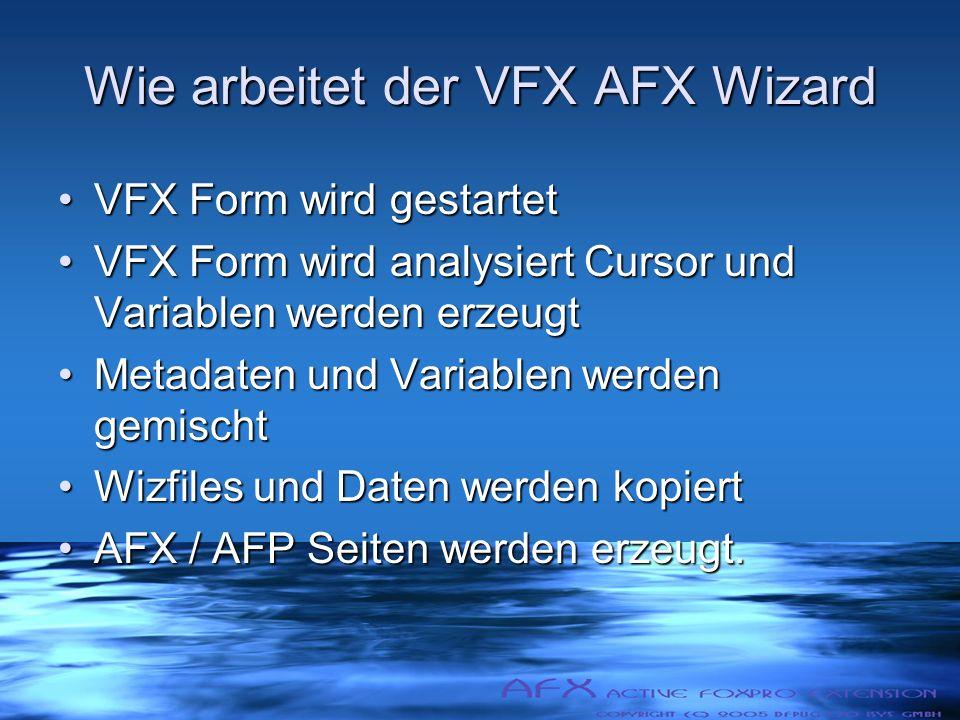 Wie arbeitet der VFX AFX Wizard VFX Form wird gestartetVFX Form wird gestartet VFX Form wird analysiert Cursor und Variablen werden erzeugtVFX Form wird analysiert Cursor und Variablen werden erzeugt Metadaten und Variablen werden gemischtMetadaten und Variablen werden gemischt Wizfiles und Daten werden kopiertWizfiles und Daten werden kopiert AFX / AFP Seiten werden erzeugt.AFX / AFP Seiten werden erzeugt.