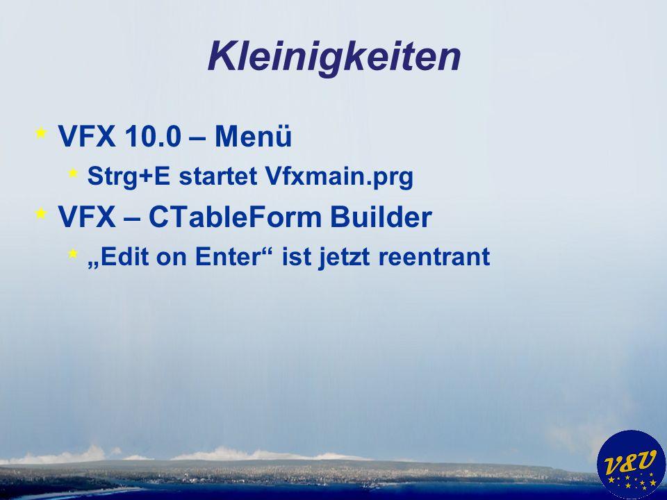 Kleinigkeiten * VFX 10.0 – Menü * Strg+E startet Vfxmain.prg * VFX – CTableForm Builder * Edit on Enter ist jetzt reentrant
