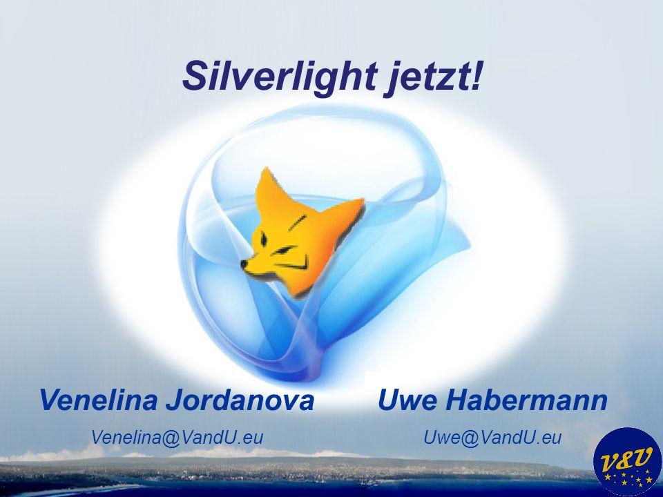 Uwe Habermann Uwe@VandU.eu Venelina Jordanova Venelina@VandU.eu Silverlight jetzt!