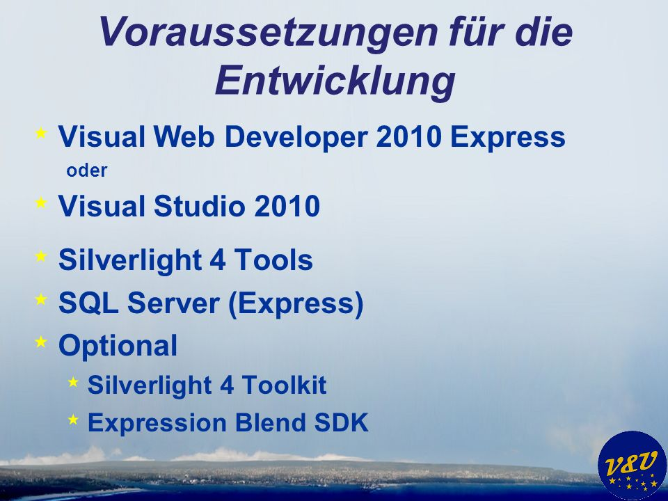 Voraussetzungen für die Entwicklung * Visual Web Developer 2010 Express oder * Visual Studio 2010 * Silverlight 4 Tools * SQL Server (Express) * Optional * Silverlight 4 Toolkit * Expression Blend SDK
