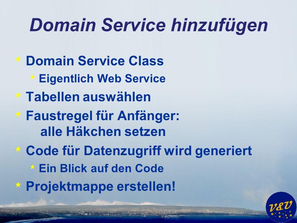 Domain Service hinzufügen * Domain Service Class * Eigentlich Web Service * Tabellen auswählen * Faustregel für Anfänger: alle Häkchen setzen * Code für Datenzugriff wird generiert * Ein Blick auf den Code * Projektmappe erstellen!