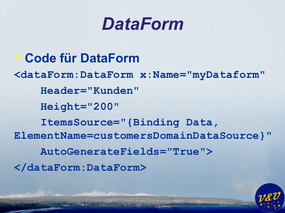 DataForm * Code für DataForm <dataForm:DataForm x:Name= myDataform Header= Kunden Height= 200 ItemsSource= {Binding Data, ElementName=customersDomainDataSource} AutoGenerateFields= True >