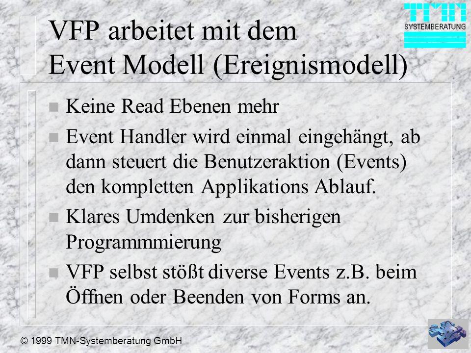 © 1999 TMN-Systemberatung GmbH VFP arbeitet mit dem Event Modell (Ereignismodell) n Keine Read Ebenen mehr n Event Handler wird einmal eingehängt, ab dann steuert die Benutzeraktion (Events) den kompletten Applikations Ablauf.