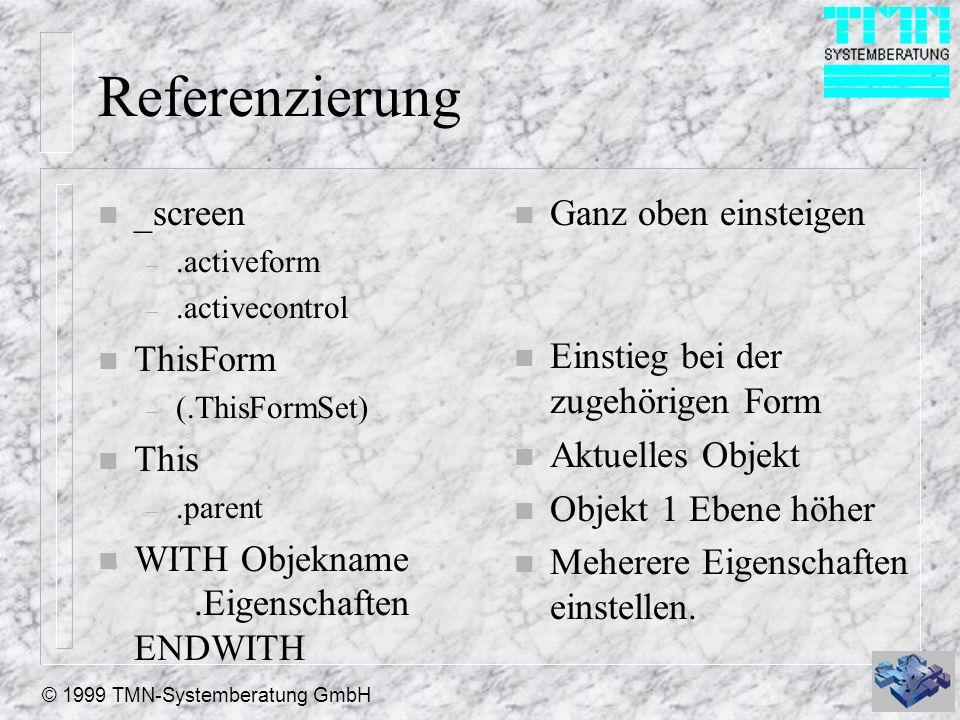 © 1999 TMN-Systemberatung GmbH Referenzierung n _screen –.activeform –.activecontrol n ThisForm – (.ThisFormSet) n This –.parent n WITH Objekname.Eige