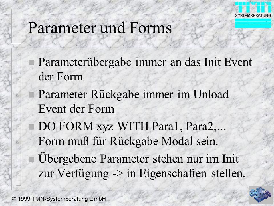 © 1999 TMN-Systemberatung GmbH Parameter und Forms n Parameterübergabe immer an das Init Event der Form n Parameter Rückgabe immer im Unload Event der Form n DO FORM xyz WITH Para1, Para2,...