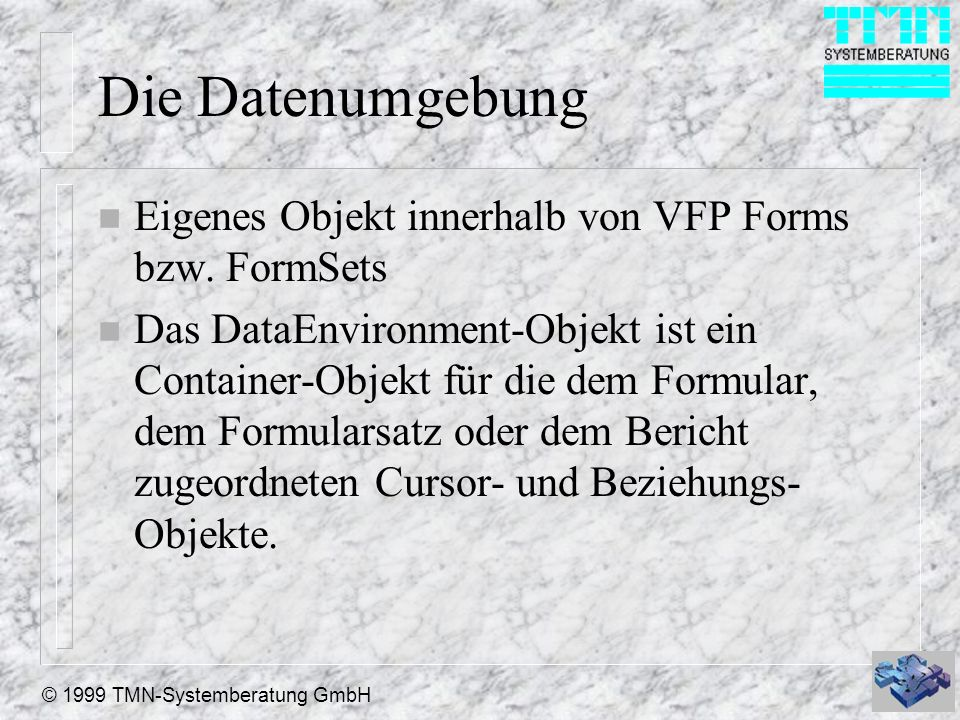 © 1999 TMN-Systemberatung GmbH Die Datenumgebung n Eigenes Objekt innerhalb von VFP Forms bzw. FormSets n Das DataEnvironment-Objekt ist ein Container