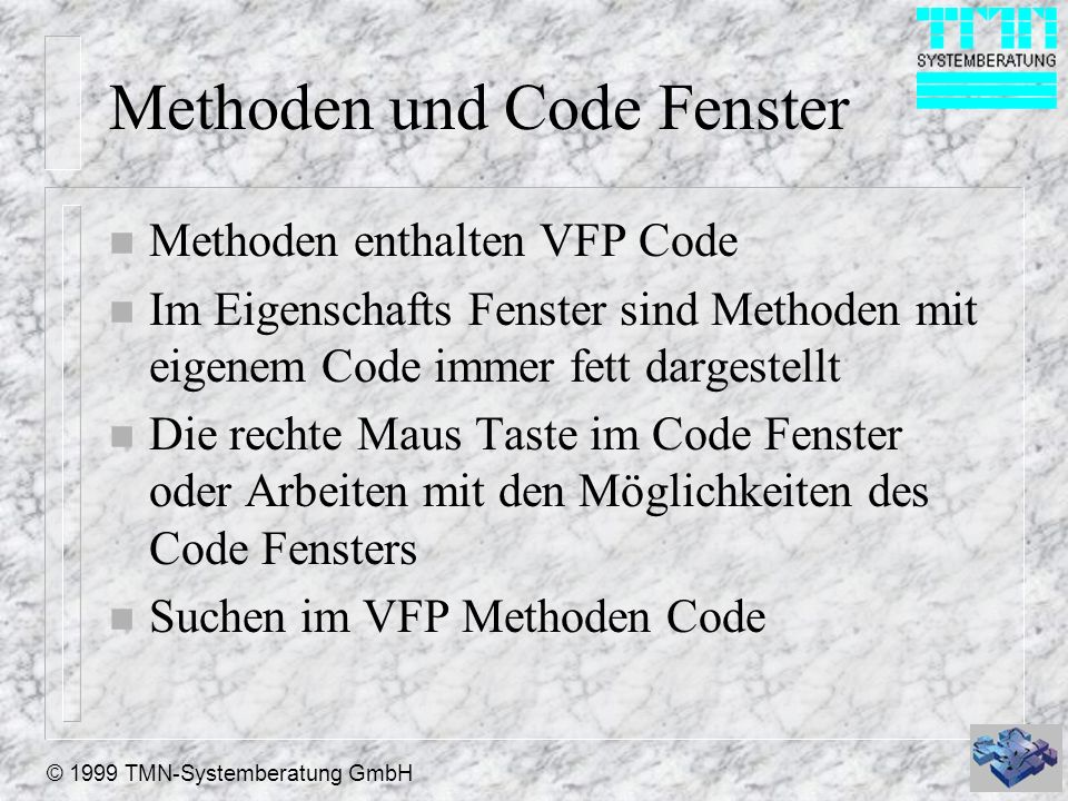 © 1999 TMN-Systemberatung GmbH Methoden und Code Fenster n Methoden enthalten VFP Code n Im Eigenschafts Fenster sind Methoden mit eigenem Code immer