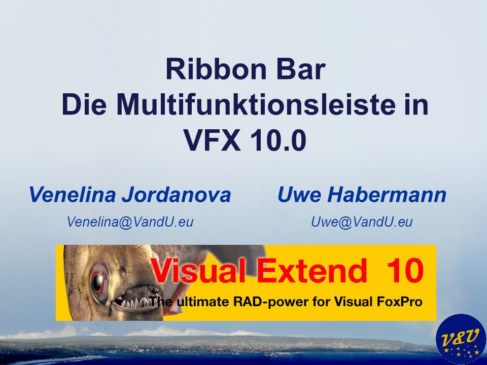 Uwe Habermann Uwe@VandU.eu Ribbon Bar Die Multifunktionsleiste in VFX 10.0 Venelina Jordanova Venelina@VandU.eu
