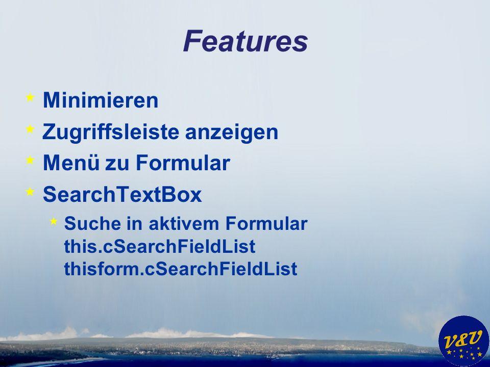 Features * Minimieren * Zugriffsleiste anzeigen * Menü zu Formular * SearchTextBox * Suche in aktivem Formular this.cSearchFieldList thisform.cSearchFieldList