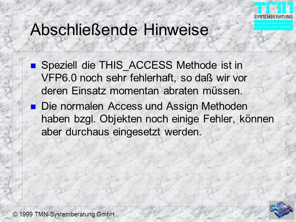 © 1999 TMN-Systemberatung GmbH Abschließende Hinweise n Speziell die THIS_ACCESS Methode ist in VFP6.0 noch sehr fehlerhaft, so daß wir vor deren Einsatz momentan abraten müssen.