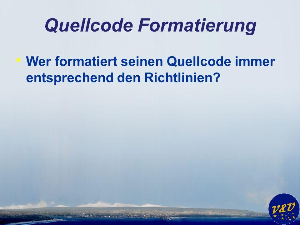 Quellcode Formatierung * Wer formatiert seinen Quellcode immer entsprechend den Richtlinien?