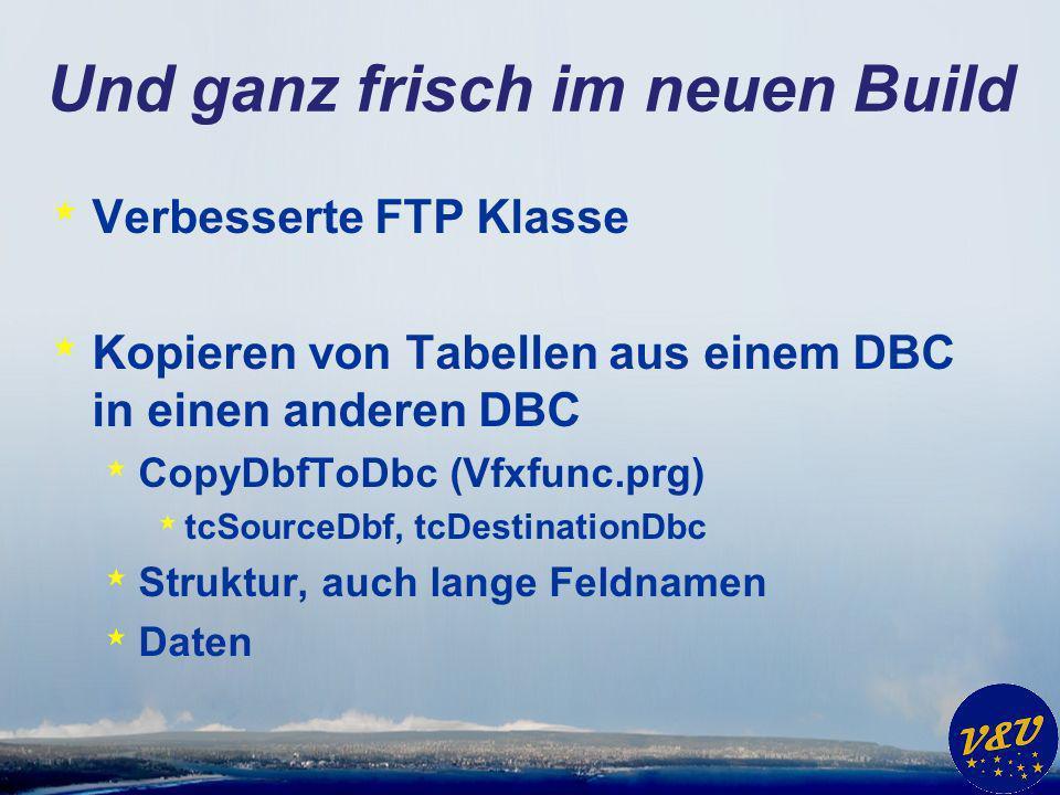 Und ganz frisch im neuen Build * Verbesserte FTP Klasse * Kopieren von Tabellen aus einem DBC in einen anderen DBC * CopyDbfToDbc (Vfxfunc.prg) * tcSourceDbf, tcDestinationDbc * Struktur, auch lange Feldnamen * Daten