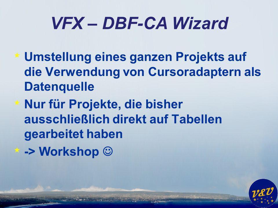 VFX – DBF-CA Wizard * Umstellung eines ganzen Projekts auf die Verwendung von Cursoradaptern als Datenquelle * Nur für Projekte, die bisher ausschließlich direkt auf Tabellen gearbeitet haben * -> Workshop