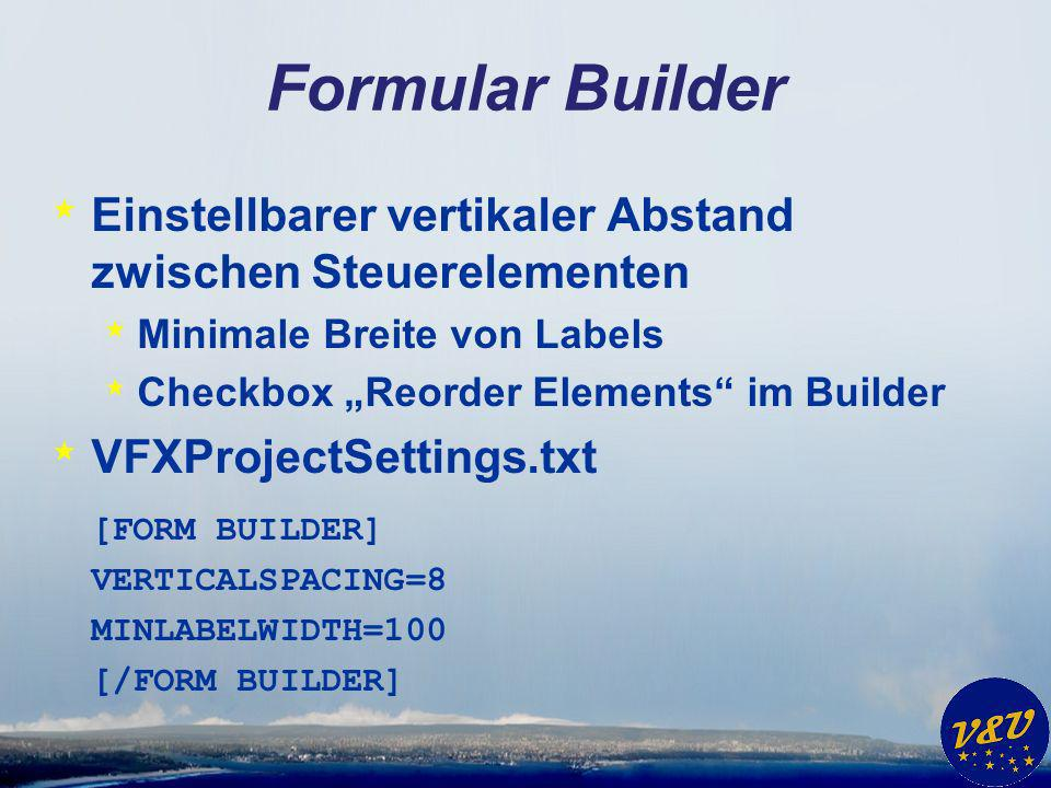Formular Builder * Einstellbarer vertikaler Abstand zwischen Steuerelementen * Minimale Breite von Labels * Checkbox Reorder Elements im Builder * VFXProjectSettings.txt [FORM BUILDER] VERTICALSPACING=8 MINLABELWIDTH=100 [/FORM BUILDER]