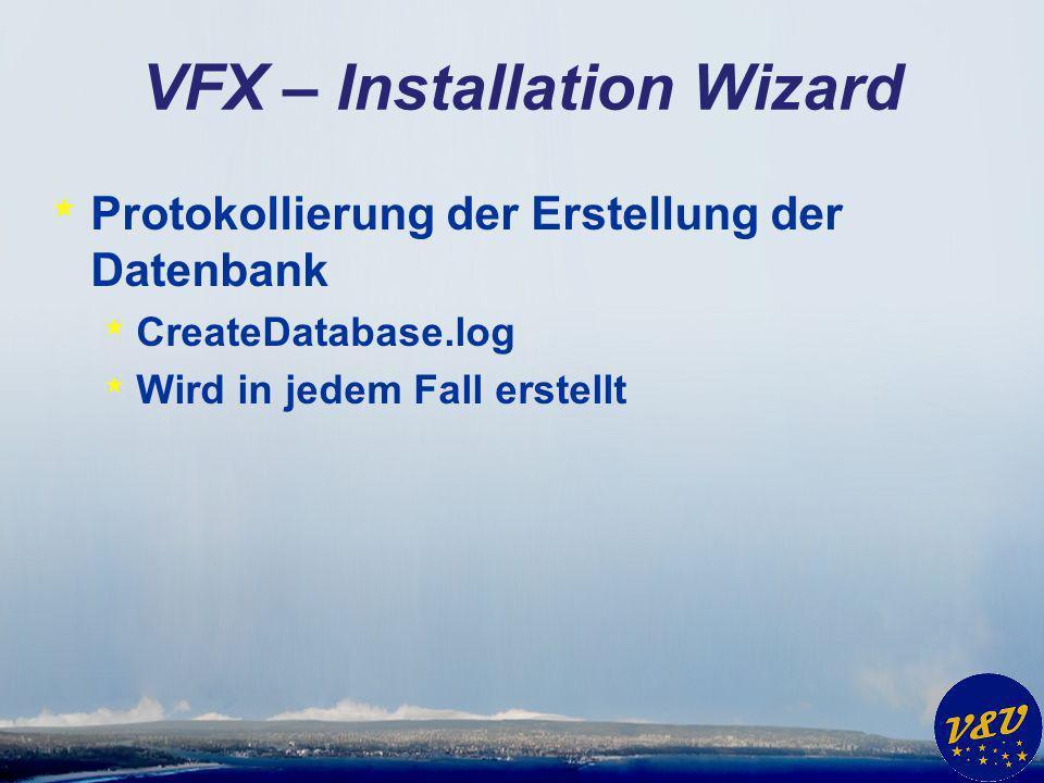 VFX – Installation Wizard * Protokollierung der Erstellung der Datenbank * CreateDatabase.log * Wird in jedem Fall erstellt