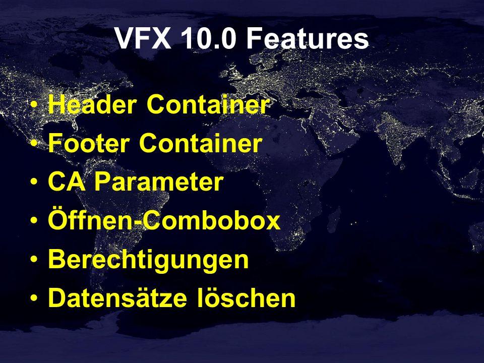 VFX 10.0 Features Header Container Footer Container CA Parameter Öffnen-Combobox Berechtigungen Datensätze löschen
