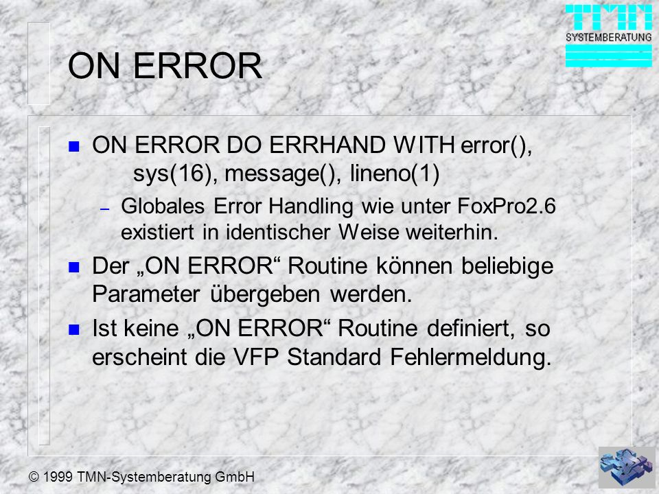 © 1999 TMN-Systemberatung GmbH ON ERROR n ON ERROR DO ERRHAND WITH error(), sys(16), message(), lineno(1) – Globales Error Handling wie unter FoxPro2.