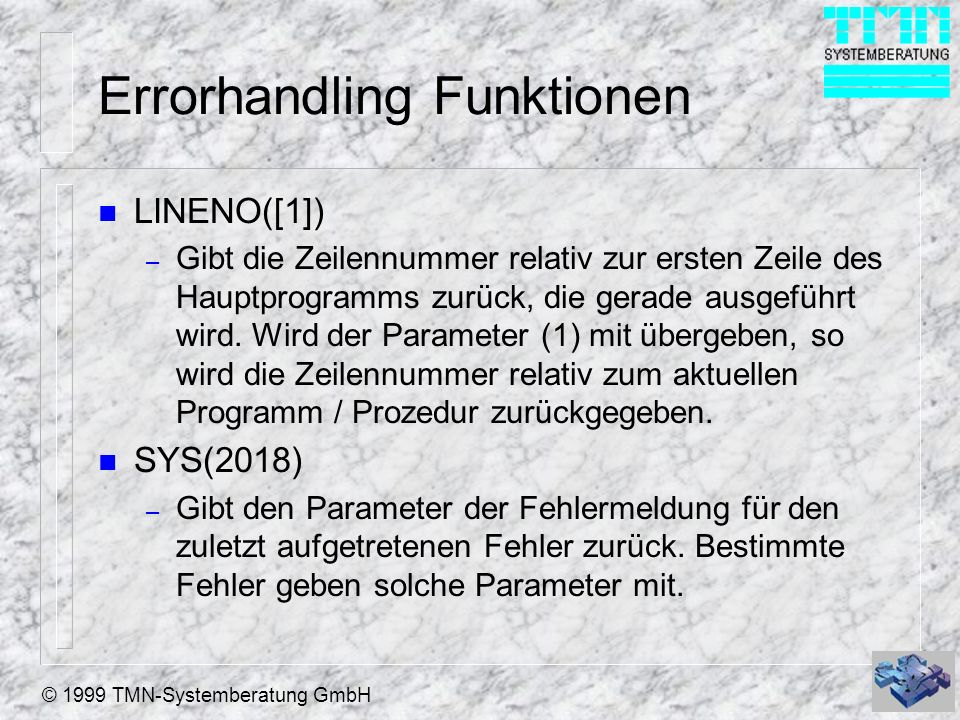 © 1999 TMN-Systemberatung GmbH Errorhandling Funktionen n LINENO([1]) – Gibt die Zeilennummer relativ zur ersten Zeile des Hauptprogramms zurück, die gerade ausgeführt wird.