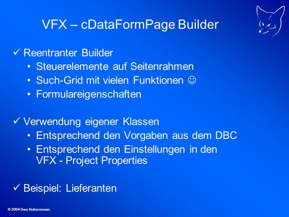 © 2004 Uwe Habermann VFX – cDataFormPage Builder Reentranter Builder Steuerelemente auf Seitenrahmen Such-Grid mit vielen Funktionen Formulareigenschaften Verwendung eigener Klassen Entsprechend den Vorgaben aus dem DBC Entsprechend den Einstellungen in den VFX - Project Properties Beispiel: Lieferanten