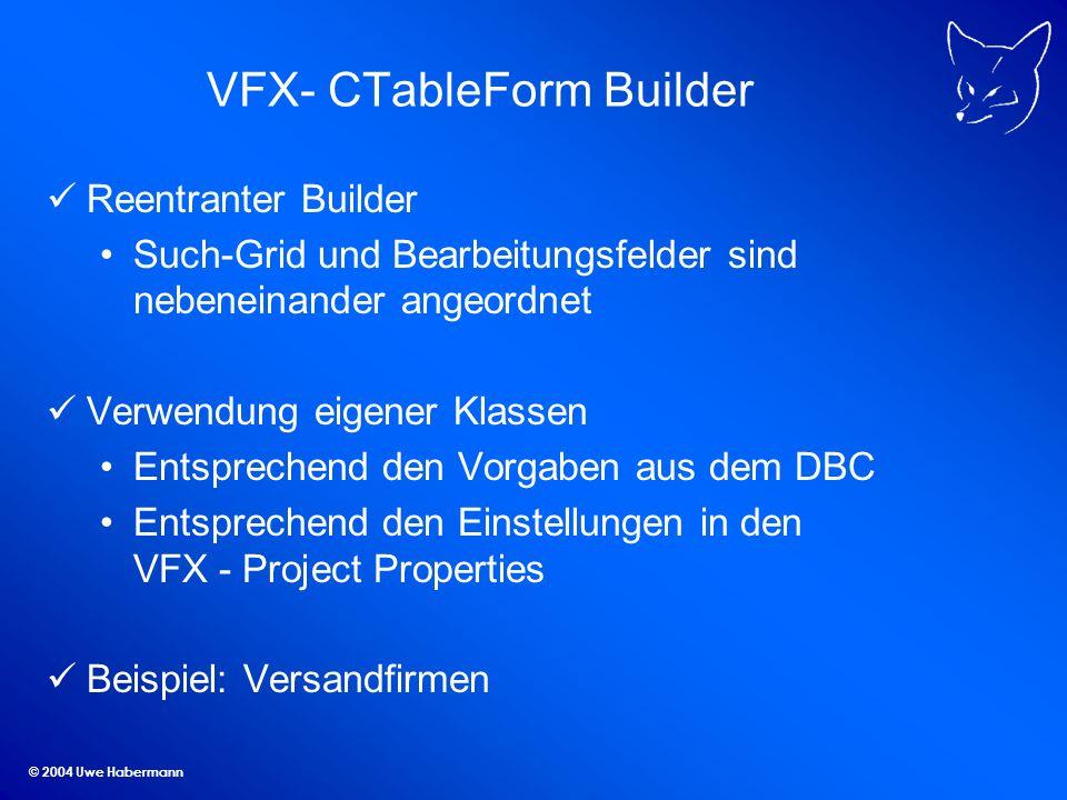© 2004 Uwe Habermann VFX- CTableForm Builder Reentranter Builder Such-Grid und Bearbeitungsfelder sind nebeneinander angeordnet Verwendung eigener Klassen Entsprechend den Vorgaben aus dem DBC Entsprechend den Einstellungen in den VFX - Project Properties Beispiel: Versandfirmen