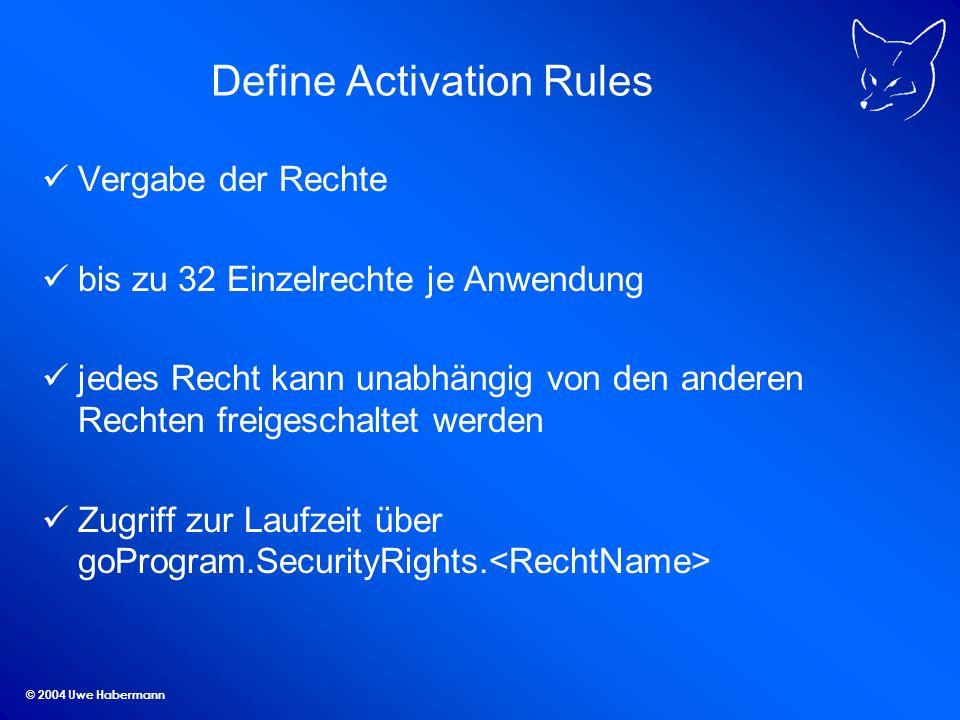 © 2004 Uwe Habermann Define Activation Rules Vergabe der Rechte bis zu 32 Einzelrechte je Anwendung jedes Recht kann unabhängig von den anderen Rechten freigeschaltet werden Zugriff zur Laufzeit über goProgram.SecurityRights.