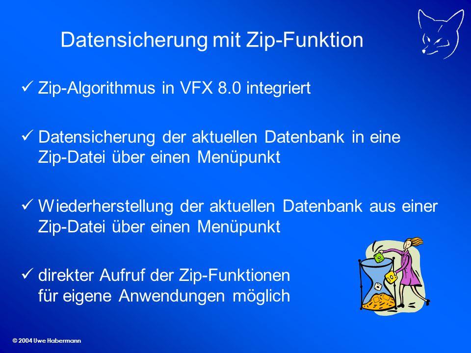 © 2004 Uwe Habermann Datensicherung mit Zip-Funktion Zip-Algorithmus in VFX 8.0 integriert Datensicherung der aktuellen Datenbank in eine Zip-Datei über einen Menüpunkt Wiederherstellung der aktuellen Datenbank aus einer Zip-Datei über einen Menüpunkt direkter Aufruf der Zip-Funktionen für eigene Anwendungen möglich